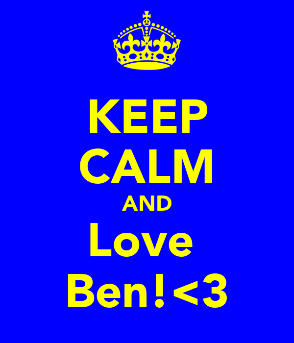 KEEP CALM AND Love  Ben!<3