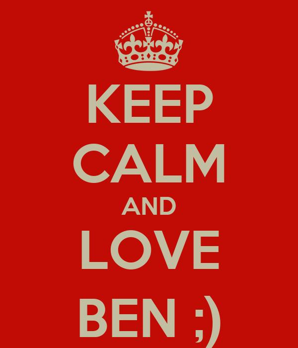 KEEP CALM AND LOVE BEN ;)