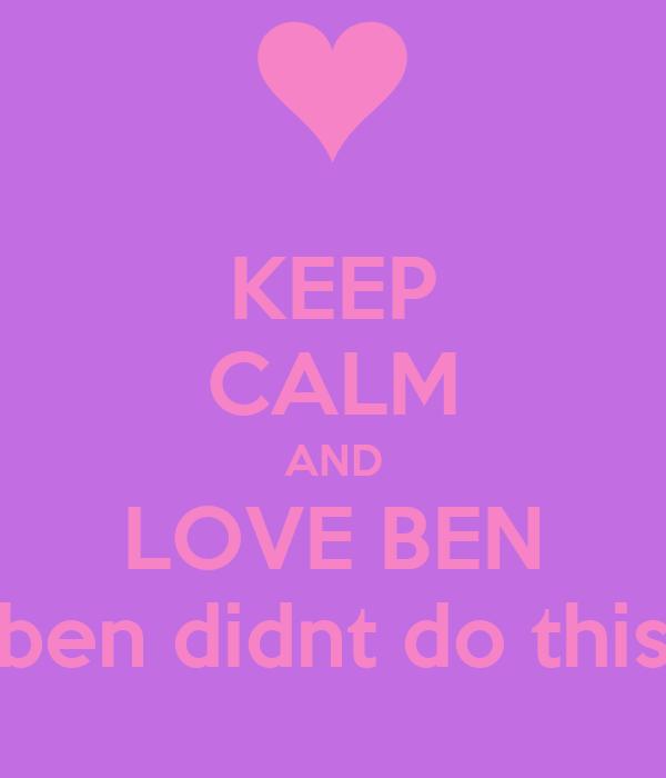 KEEP CALM AND LOVE BEN ben didnt do this