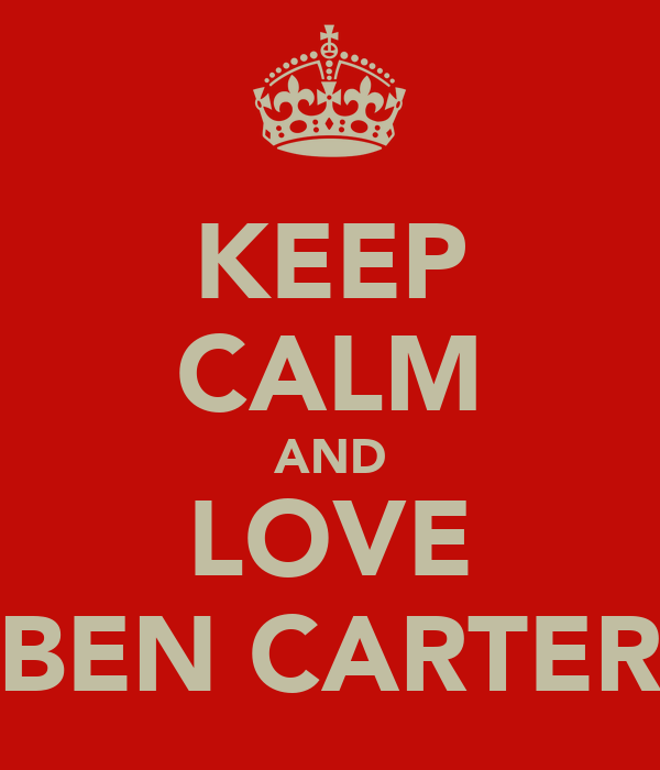 KEEP CALM AND LOVE BEN CARTER