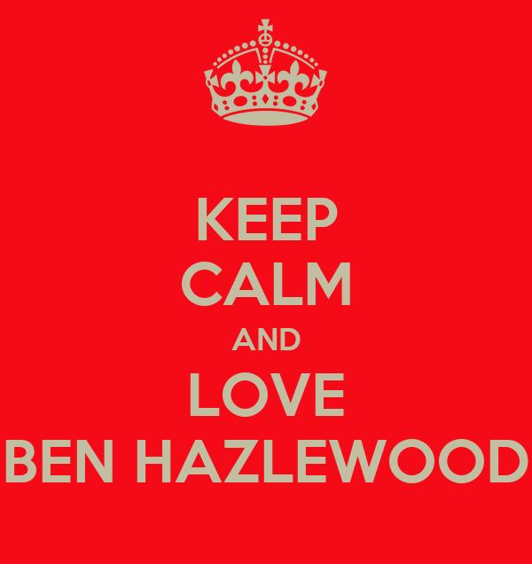 KEEP CALM AND LOVE BEN HAZLEWOOD