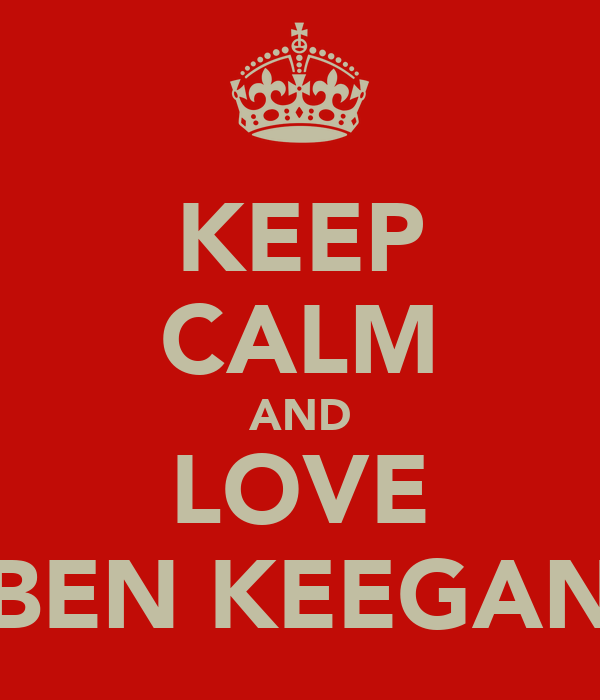 KEEP CALM AND LOVE BEN KEEGAN