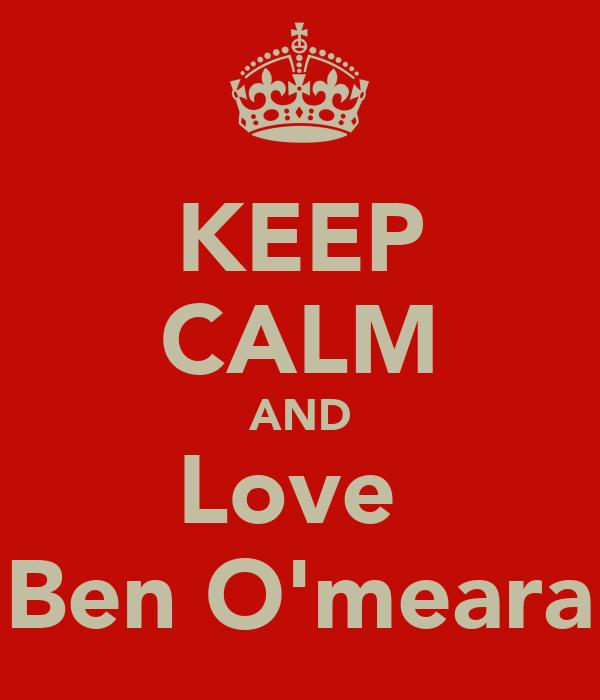 KEEP CALM AND Love  Ben O'meara