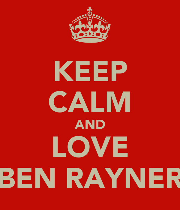 KEEP CALM AND LOVE BEN RAYNER