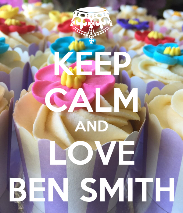 KEEP CALM AND LOVE BEN SMITH