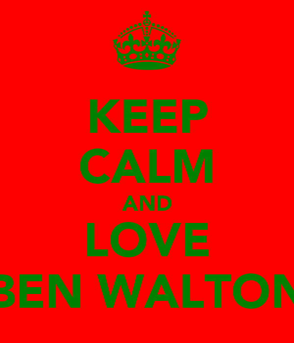 KEEP CALM AND LOVE BEN WALTON