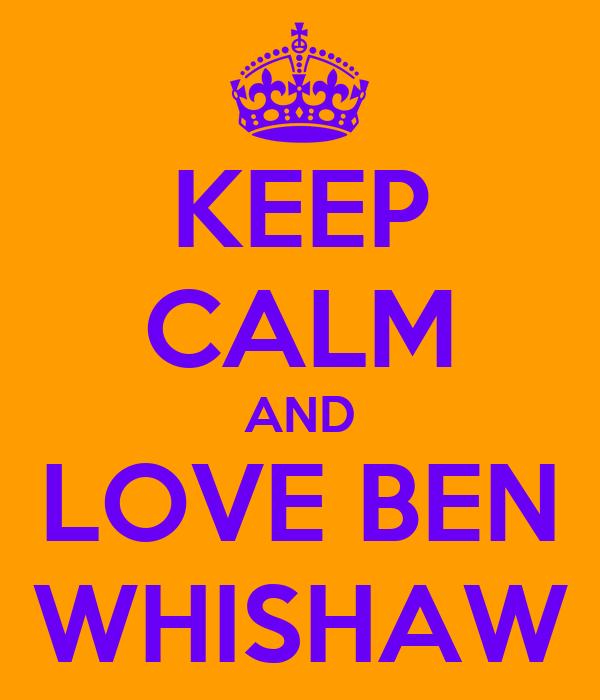 KEEP CALM AND LOVE BEN WHISHAW