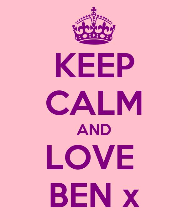 KEEP CALM AND LOVE  BEN x