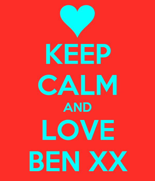 KEEP CALM AND LOVE BEN XX