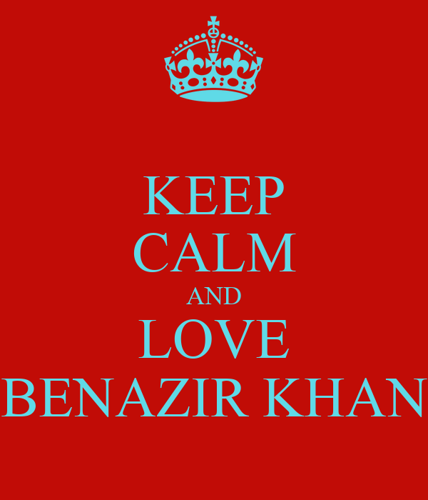 KEEP CALM AND LOVE BENAZIR KHAN