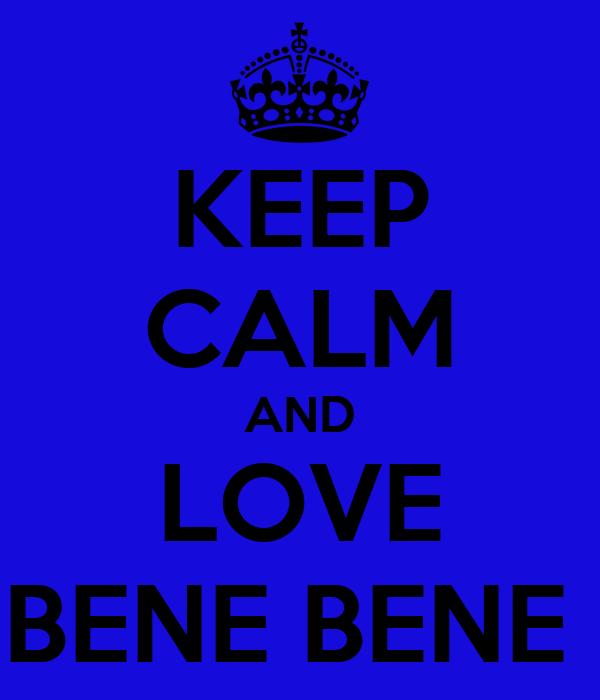 KEEP CALM AND LOVE BENE BENE