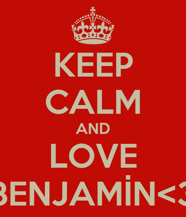 KEEP CALM AND LOVE BENJAMİN<3
