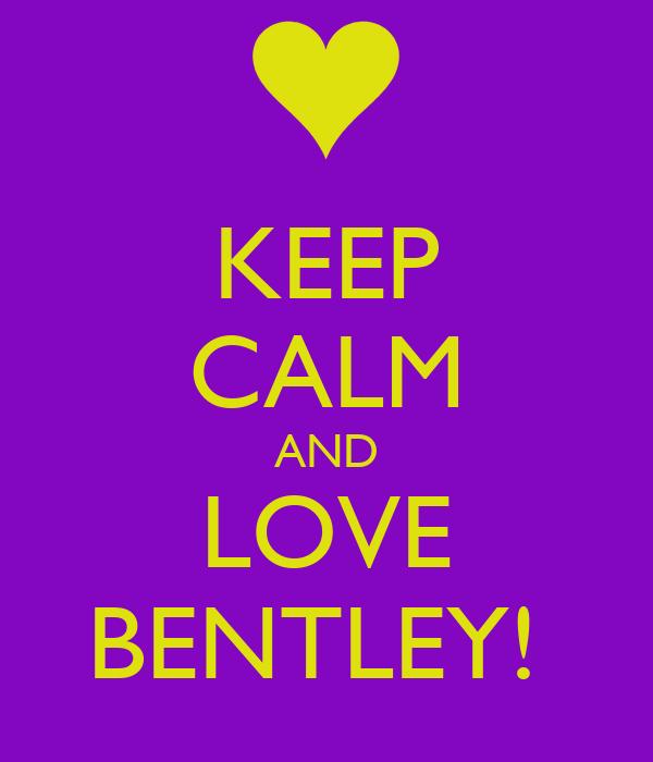 KEEP CALM AND LOVE BENTLEY!