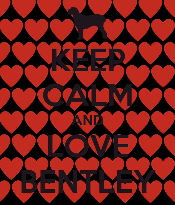 KEEP CALM AND LOVE BENTLEY
