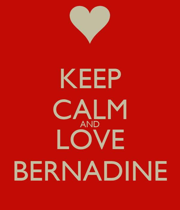 KEEP CALM AND LOVE BERNADINE