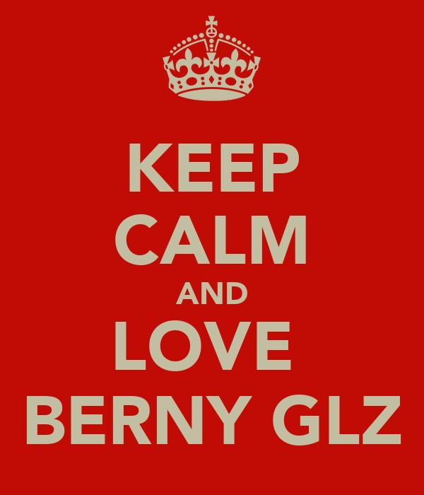 KEEP CALM AND LOVE  BERNY GLZ