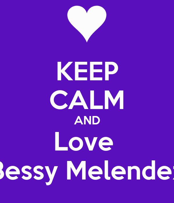 KEEP CALM AND Love  Bessy Melendez