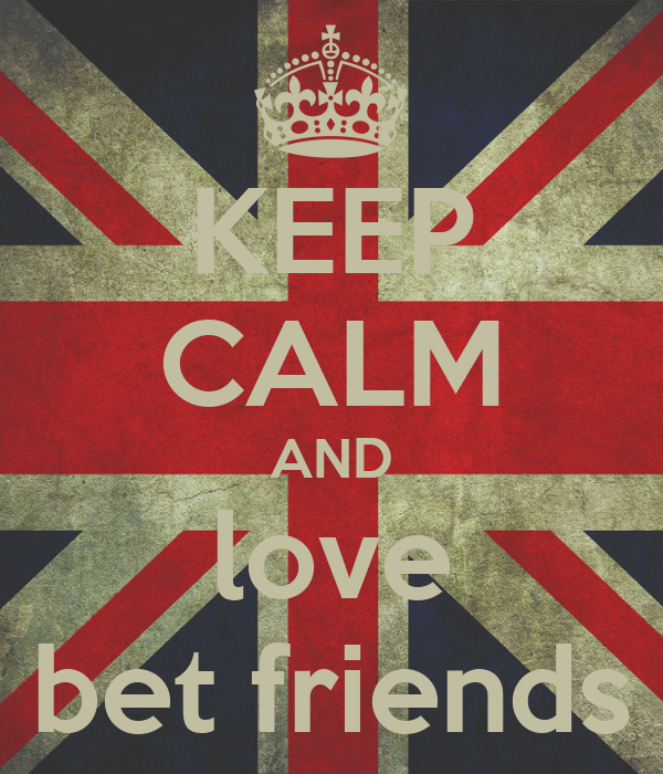 KEEP CALM AND love bet friends
