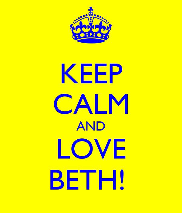 KEEP CALM AND LOVE BETH!