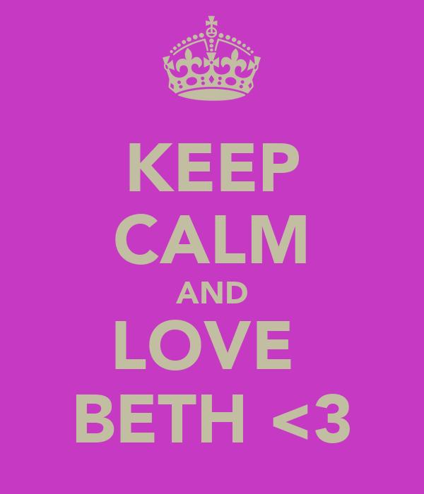 KEEP CALM AND LOVE  BETH <3