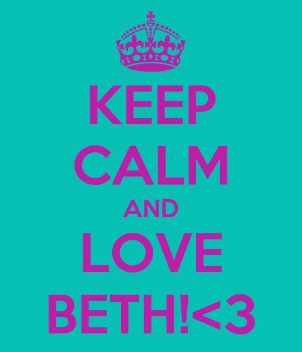 KEEP CALM AND LOVE BETH!<3