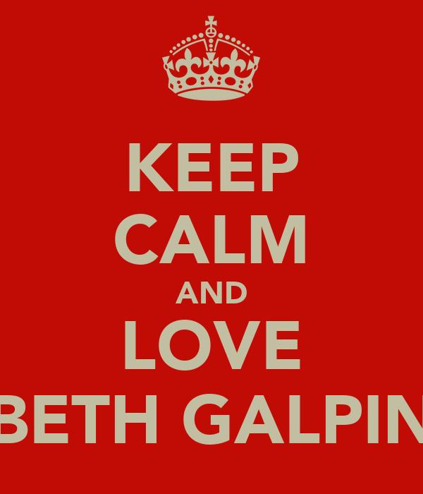 KEEP CALM AND LOVE BETH GALPIN