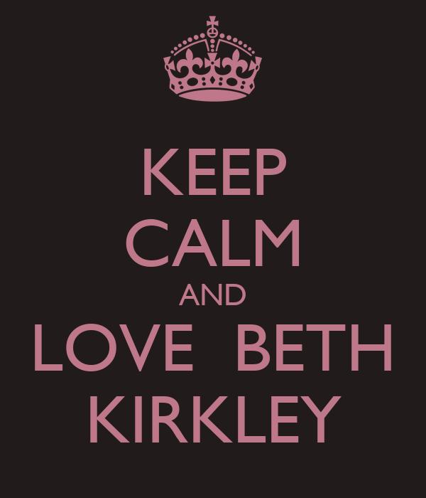 KEEP CALM AND LOVE  BETH KIRKLEY