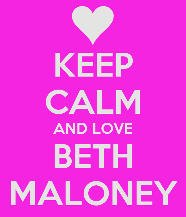 KEEP CALM AND LOVE BETH MALONEY