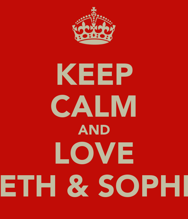 KEEP CALM AND LOVE BETH & SOPHIE