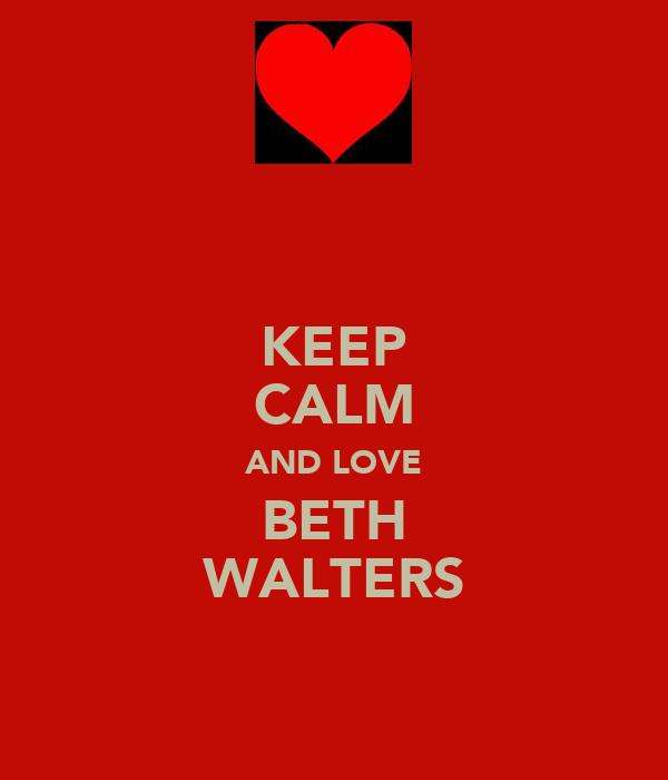 KEEP CALM AND LOVE BETH WALTERS
