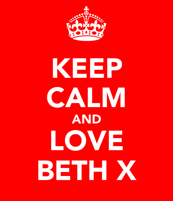 KEEP CALM AND LOVE BETH X