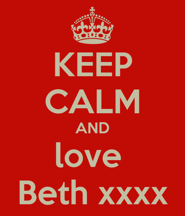 KEEP CALM AND love  Beth xxxx