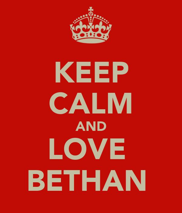 KEEP CALM AND LOVE  BETHAN