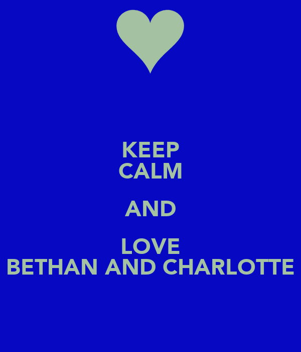 KEEP CALM AND LOVE BETHAN AND CHARLOTTE