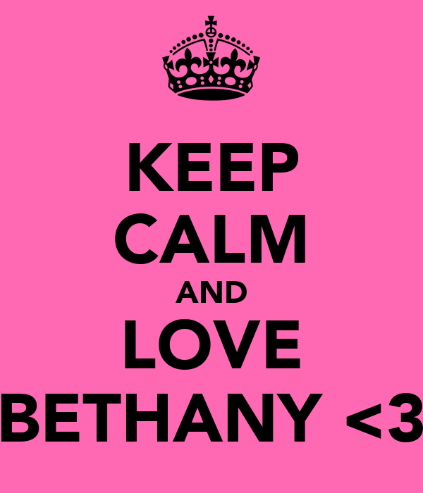 KEEP CALM AND LOVE BETHANY <3
