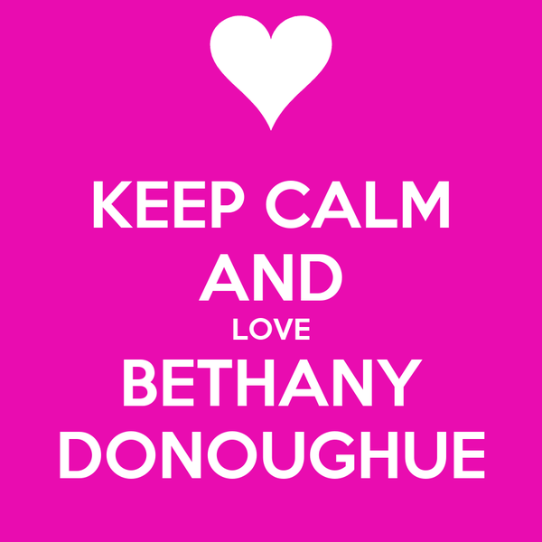 KEEP CALM AND LOVE BETHANY DONOUGHUE
