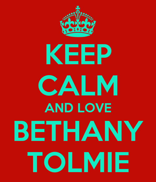 KEEP CALM AND LOVE BETHANY TOLMIE