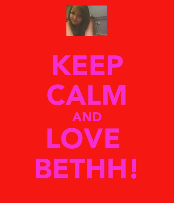 KEEP CALM AND LOVE  BETHH!