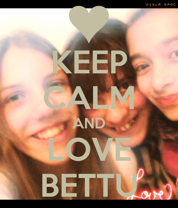 KEEP CALM AND LOVE BETTU