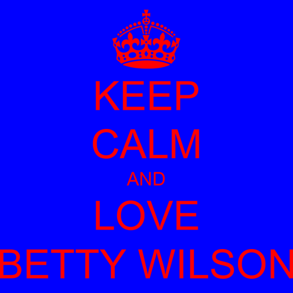 KEEP CALM AND LOVE BETTY WILSON