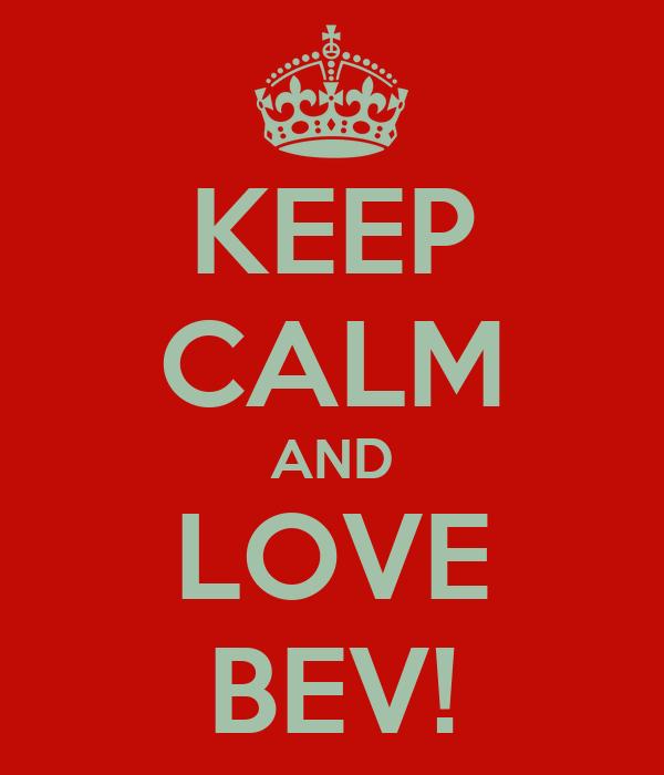 KEEP CALM AND LOVE BEV!