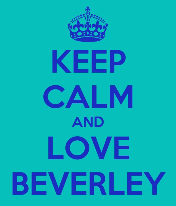 KEEP CALM AND LOVE BEVERLEY
