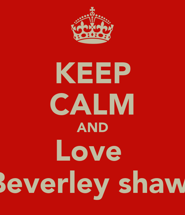 KEEP CALM AND Love  Beverley shaw