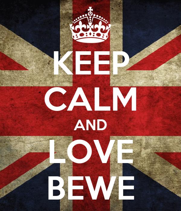 KEEP CALM AND LOVE BEWE