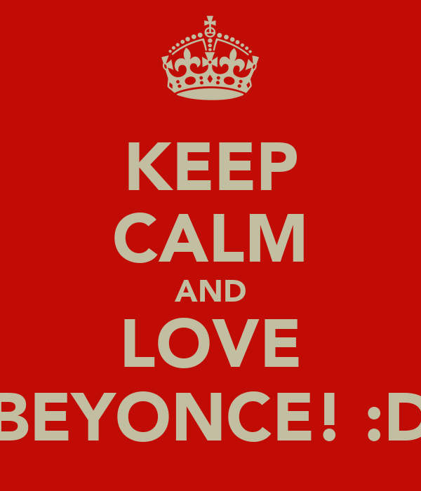 KEEP CALM AND LOVE BEYONCE! :D