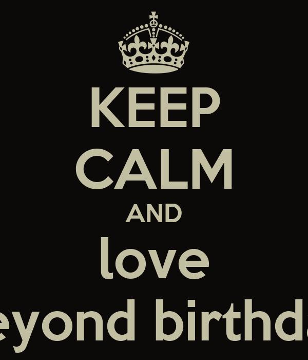 KEEP CALM AND love beyond birthday