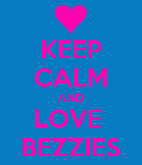 KEEP CALM AND LOVE  BEZZIES