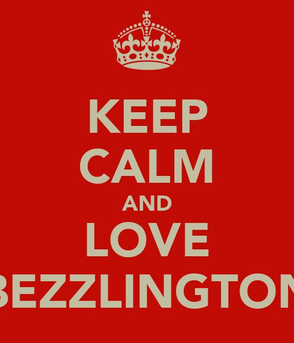 KEEP CALM AND LOVE BEZZLINGTON