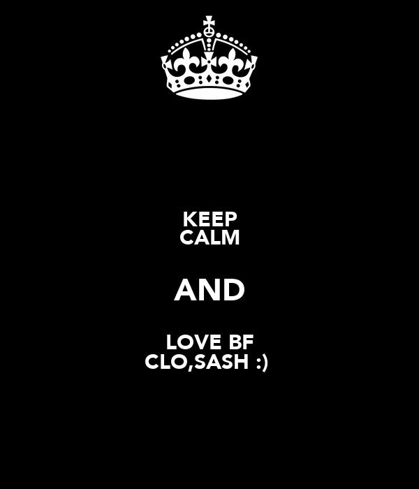 KEEP CALM AND LOVE BF CLO,SASH :)