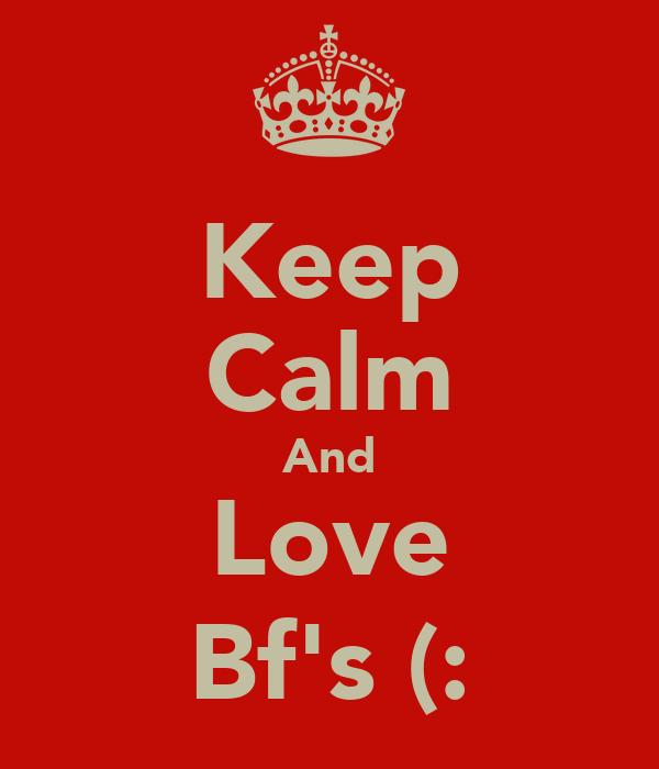 Keep Calm And Love Bf's (:
